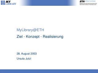 MyLibrary@ETH Ziel - Konzept - Realisierung  28. August 2003 Ursula Jutzi