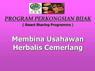 PROGRAM PERKONGSIAN BIJAK ( Smart Sharing Programme ) Membina Usahawan Herbalis Cemerlang