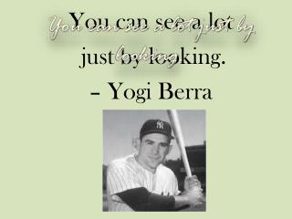 You can see a lot  just by looking.  – Yogi Berra