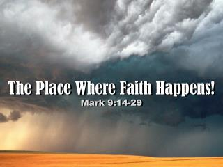 The Place Where Faith Happens! Mark 9:14-29