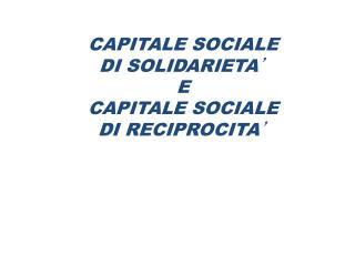 CAPITALE SOCIALE  DI SOLIDARIETA ' E  CAPITALE SOCIALE  DI RECIPROCITA '