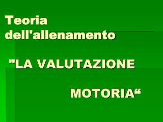 """Teoria dell'allenamento  """" LA VALUTAZIONE                                      MOTORIA """""""