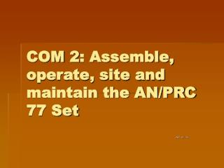 COM 2: Assemble, operate, site and maintain the AN/PRC 77 Set