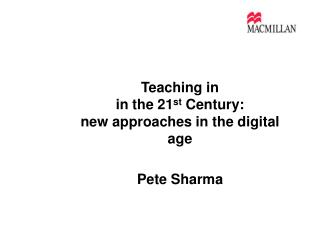 Teaching in  in the 21 st  Century: new approaches in the digital age Pete Sharma