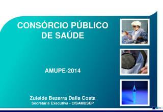 CONSÓRCIO PÚBLICO DE SAÚDE AMUPE-2014 Zuleide Bezerra Dalla Costa Secretária Executiva - CISAMUSEP