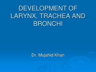 DEVELOPMENT OF LARYNX, TRACHEA AND BRONCHI
