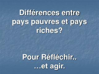 Différences entre  pays pauvres et pays riches? Pour Réfléchir.. …et agir.