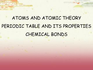 ATOMS AND ATOMIC THEORY PERIODIC TABLE AND ITS PROPERTIES CHEMICAL BONDS
