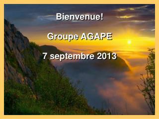 Bienvenue! Groupe AGAPE 7 septembre 2013