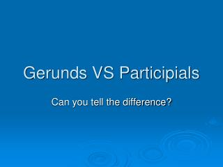 Gerunds VS Participials