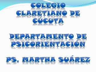 COLEGIO CLARETIANO DE CÚCUTA Departamento de  psicorientación PS. MARTHA SUÁREZ