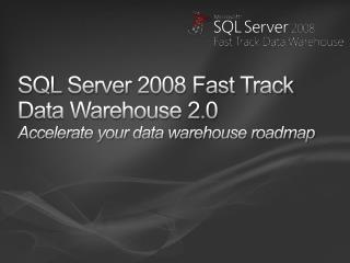 SQL Server 2008 Fast Track Data Warehouse 2.0 Accelerate your data warehouse roadmap