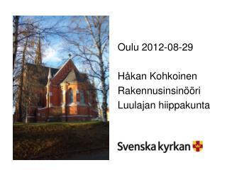 Oulu 2012-08-29 Håkan Kohkoinen Rakennusinsinööri Luulajan hiippakunta