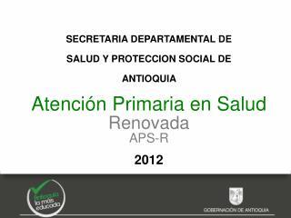 SECRETARIA DEPARTAMENTAL DE  SALUD Y PROTECCION SOCIAL DE  ANTIOQUIA   Atención Primaria en Salud