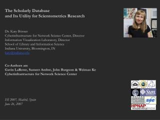 The Scholarly Database  and Its Utility for Scientometrics Research Dr. Katy Börner