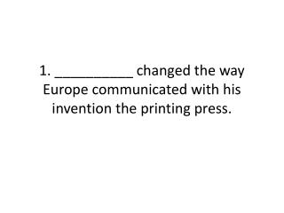 1. __________ changed the way Europe communicated with his invention the printing press.