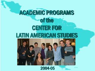 ACADEMIC PROGRAMS  of the  CENTER FOR  LATIN AMERICAN STUDIES
