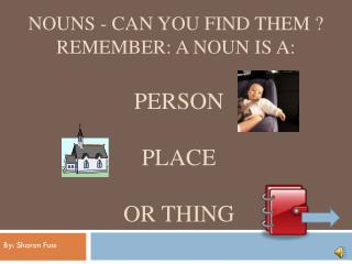 Nouns - Can You Find Them ? Remember: A noun is a:  person             place  or thing