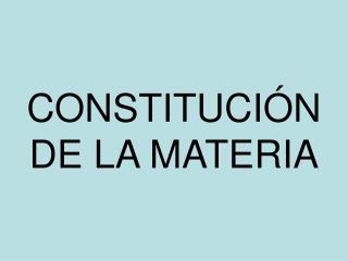 CONSTITUCI�N DE LA MATERIA