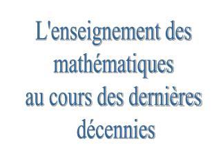 L'enseignement des  mathématiques  au cours des dernières  décennies