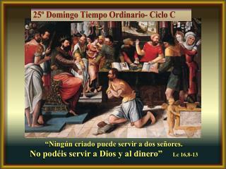 """""""Ningún criado puede servir a dos señores.  No podéis servir a Dios y al dinero""""     Lc  16,8-13"""