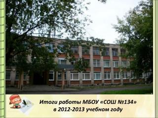 Итоги работы МБОУ «СОШ №134» в 2012-2013 учебном году
