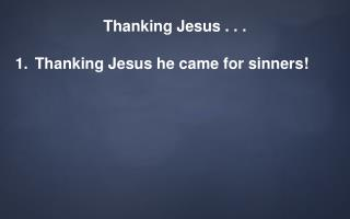 Thanking Jesus . . . Thanking Jesus he came for sinners!