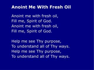 Anoint me with fresh oil, 	Fill me, Spirit of God. 	Anoint me with fresh oil,