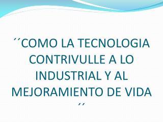 ��COMO LA TECNOLOGIA CONTRIVULLE A LO INDUSTRIAL Y AL MEJORAMIENTO DE VIDA  ��