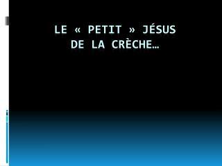 LE «Petit» jésus  de la crèche…