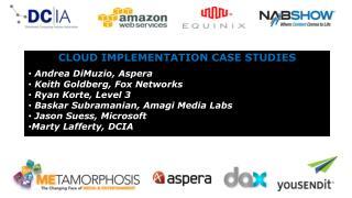 CLOUD IMPLEMENTATION CASE STUDIES  Andrea  DiMuzio , Aspera   Keith Goldberg, Fox Networks