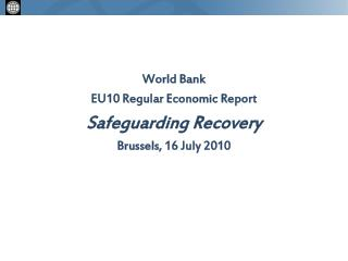 World Bank EU10 Regular Economic Report Safeguarding Recovery Brussels, 16 July 2010
