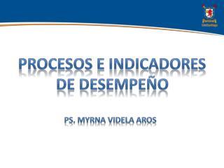 PROCESOS E INDICADORES DE  DESEMPEÑO PS. Myrna  VideLa  Aros
