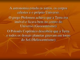 A astronomia estuda os astros, os corpos celestes e o pr�prio Universo.