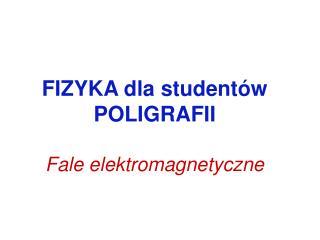 FIZYKA dla studentów POLIGRAFII Fale elektromagnetyczne