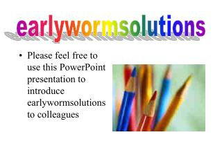 Please feel free to use this PowerPoint presentation to introduce earlywormsolutions to colleagues