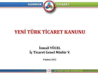 YENİ TÜRK TİCARET KANUNU İsmail YÜCEL İç Ticaret Genel Müdür V. 8 Şubat 2012