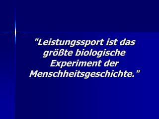 """""""Leistungssport ist das größte biologische Experiment der Menschheitsgeschichte."""""""