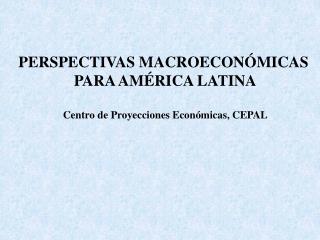 PERSPECTIVAS MACROECON�MICAS  PARA AM�RICA LATINA Centro de Proyecciones Econ�micas, CEPAL