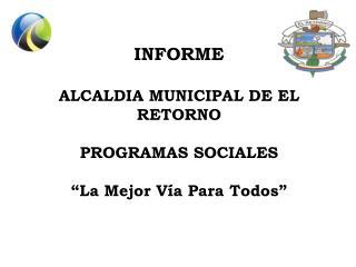 """INFORME   ALCALDIA MUNICIPAL DE EL RETORNO PROGRAMAS SOCIALES """"La Mejor Vía Para Todos"""""""