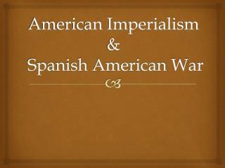 American Imperialism  &  Spanish American War