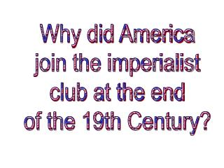 Why did America join the imperialist club at the end of the 19th Century?