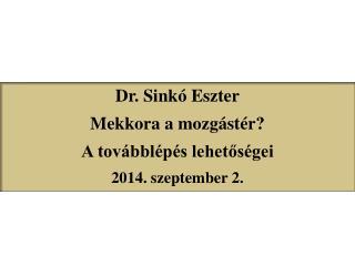 Dr. Sinkó  Eszter Mekkora a mozgástér? A továbblépés lehetőségei 2014 .  s zeptember  2.