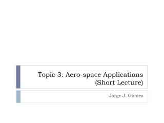 Topic 3: Aero-space Applications (Short Lecture)