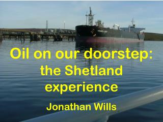 Oil on our doorstep:  the Shetland experience Jonathan Wills