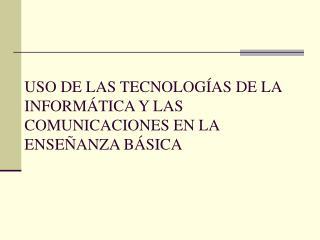 USO DE LAS TECNOLOGÍAS DE LA INFORMÁTICA Y LAS COMUNICACIONES EN LA ENSEÑANZA BÁSICA