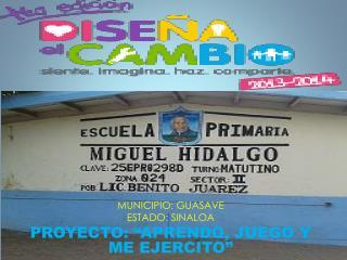 """MUNICIPIO: GUASAVE ESTADO: SINALOA PROYECTO: """"APRENDO, JUEGO Y  ME EJERCITO"""""""