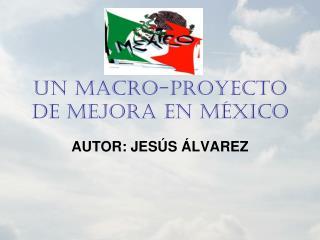 UN MACRO-PROYECTO DE MEJORA EN MÉXICO