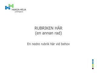 RUBRIKEN H�R (en annan rad)