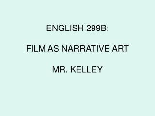 ENGLISH 299B: FILM AS NARRATIVE ART MR. KELLEY